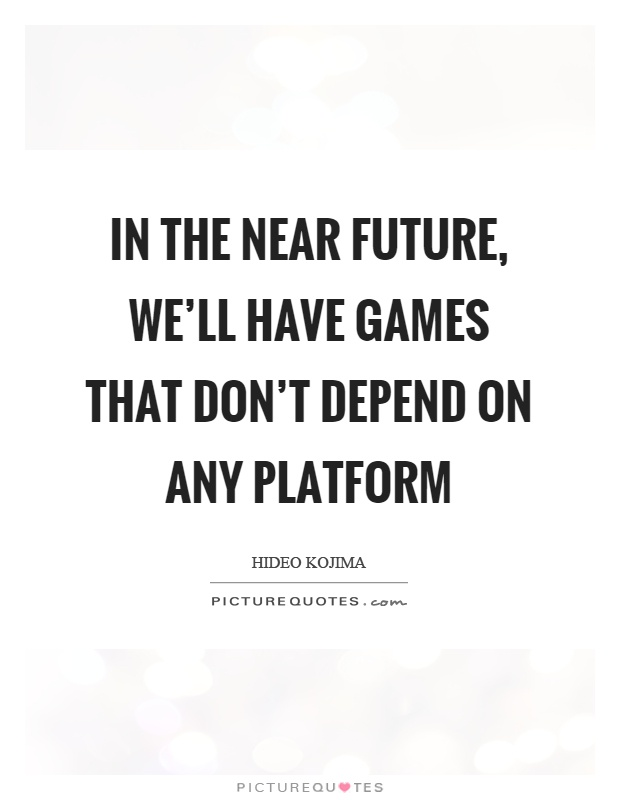 In the near future, we'll have games that don't depend on any platform Picture Quote #1