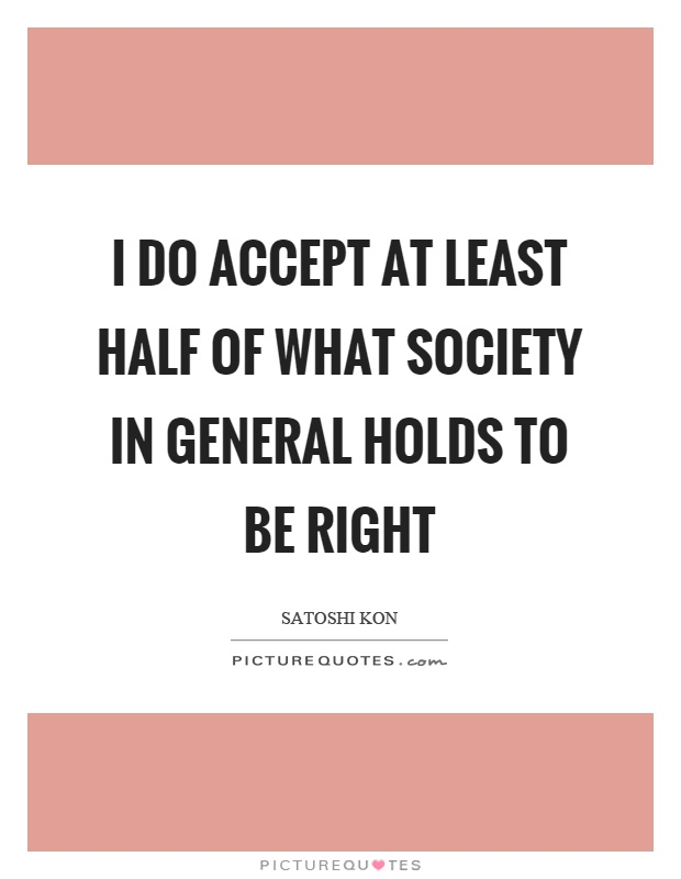 I do accept at least half of what society in general holds to be right Picture Quote #1