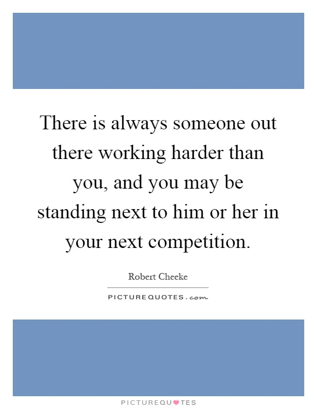 There is always someone out there working harder than you, and you may be standing next to him or her in your next competition Picture Quote #1
