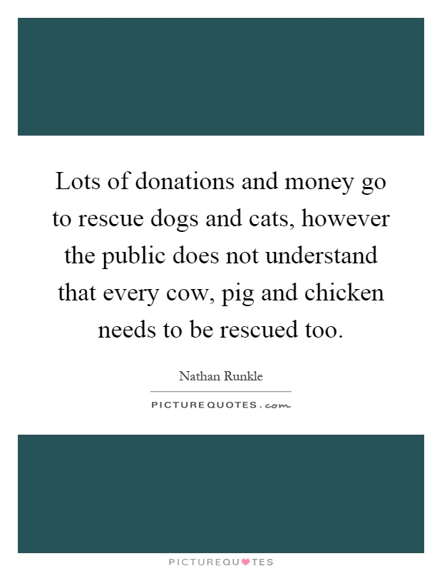 Lots of donations and money go to rescue dogs and cats, however the public does not understand that every cow, pig and chicken needs to be rescued too Picture Quote #1