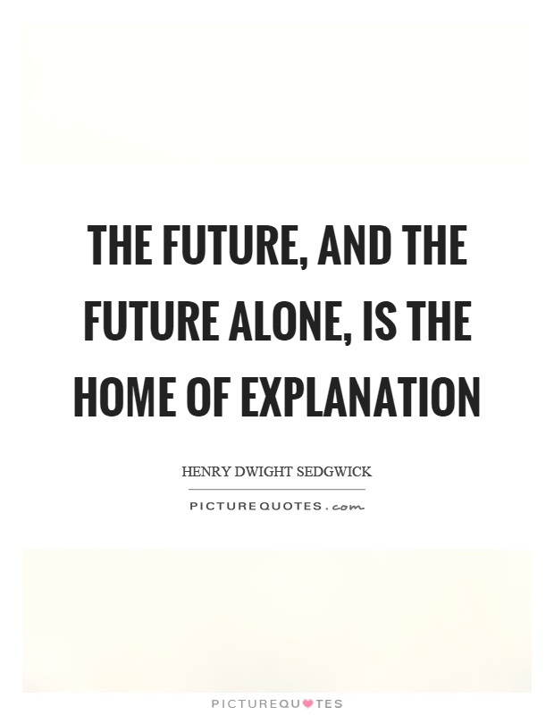 The future, and the future alone, is the home of explanation Picture Quote #1