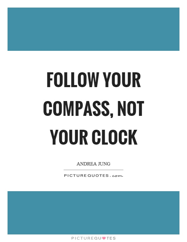 Follow your compass, not your clock Picture Quote #1