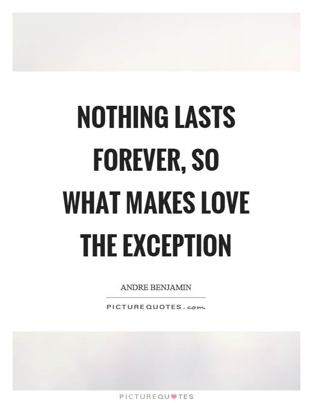 Nothing lasts forever, so what makes love the exception Picture Quote #1
