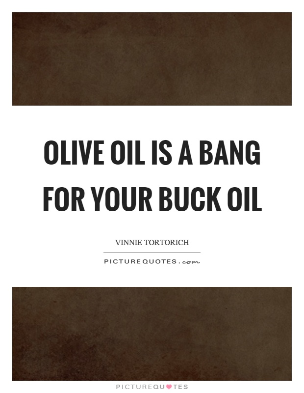 Olive oil is a bang for your buck oil Picture Quote #1