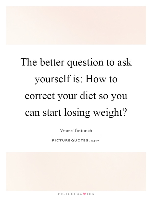 The better question to ask yourself is: How to correct your diet so you can start losing weight? Picture Quote #1