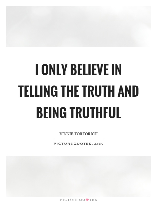 I only believe in telling the truth and being truthful Picture Quote #1