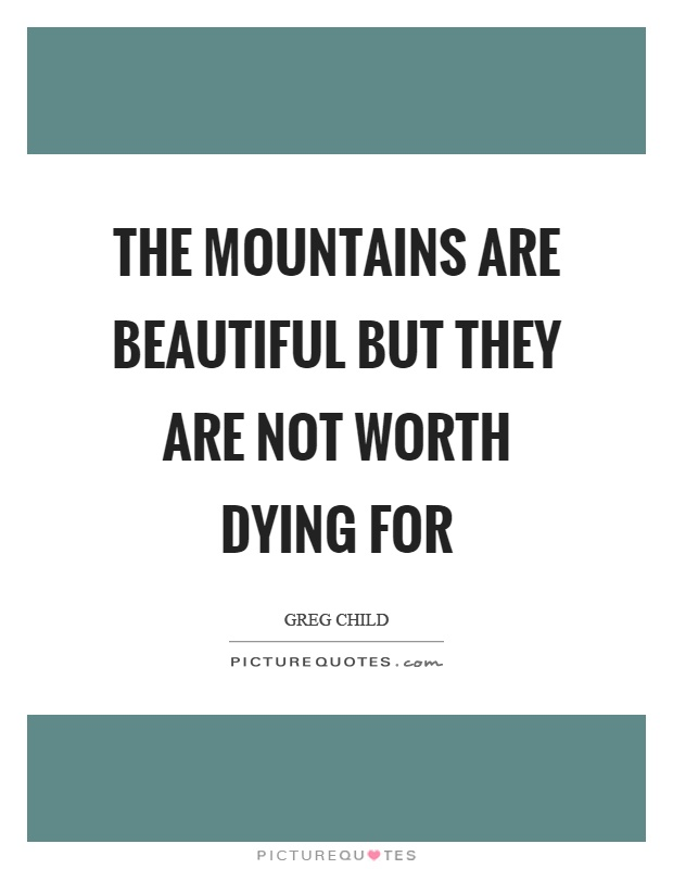 The mountains are beautiful but they are not worth dying for Picture Quote #1