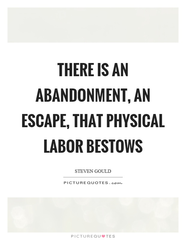 There is an abandonment, an escape, that physical labor bestows Picture Quote #1