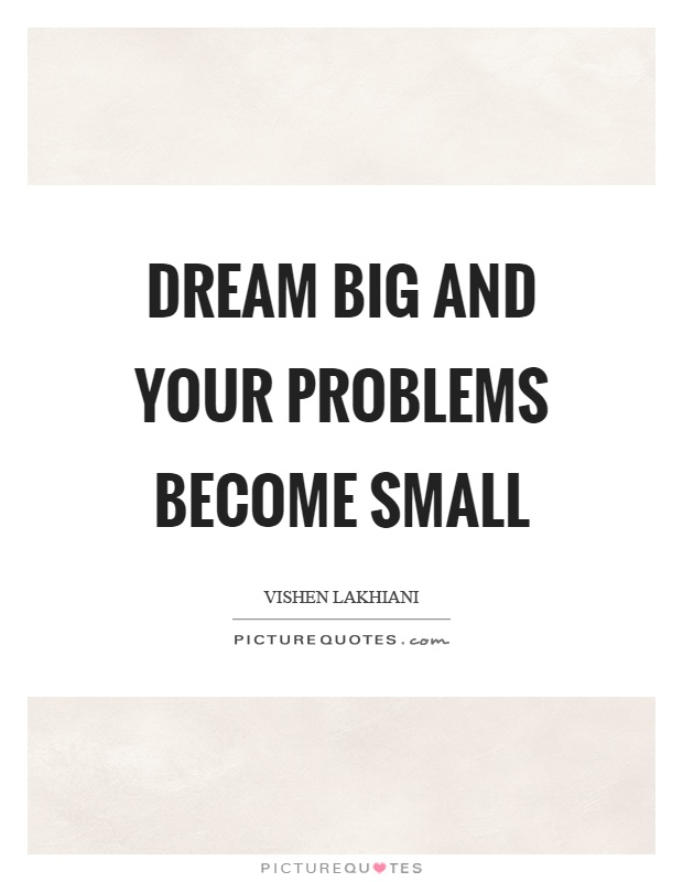 Dream big and your problems become small Picture Quote #1