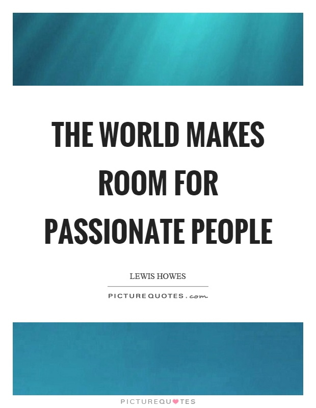 The world makes room for passionate people Picture Quote #1