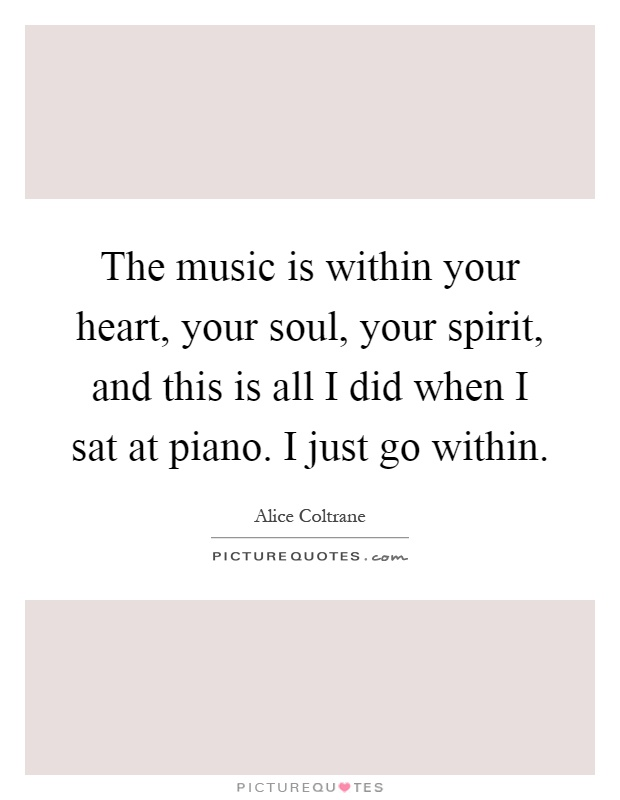 The music is within your heart, your soul, your spirit, and this is all I did when I sat at piano. I just go within Picture Quote #1