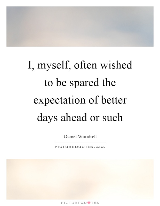 I, myself, often wished to be spared the expectation of better days ahead or such Picture Quote #1