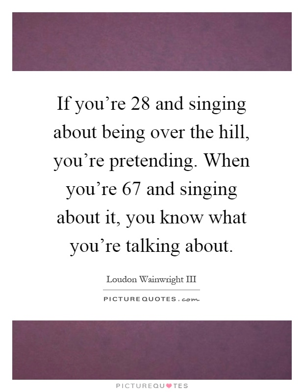If you're 28 and singing about being over the hill, you're pretending. When you're 67 and singing about it, you know what you're talking about Picture Quote #1