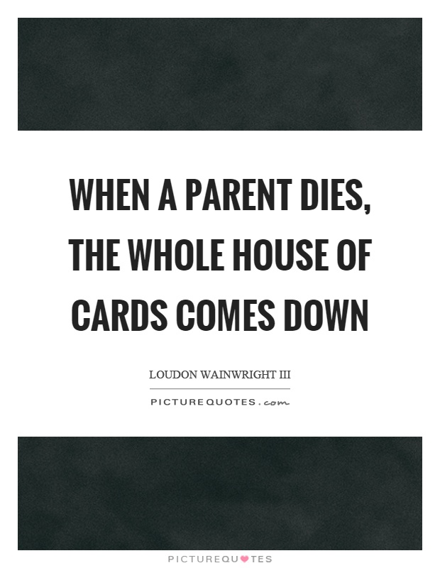 When A Parent Dies The Whole House Of Cards Comes Down