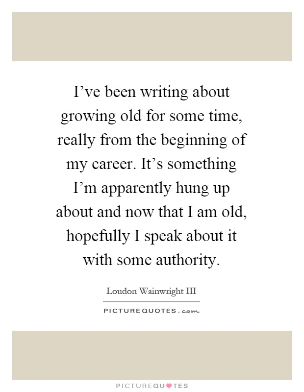 I've been writing about growing old for some time, really from the beginning of my career. It's something I'm apparently hung up about and now that I am old, hopefully I speak about it with some authority Picture Quote #1