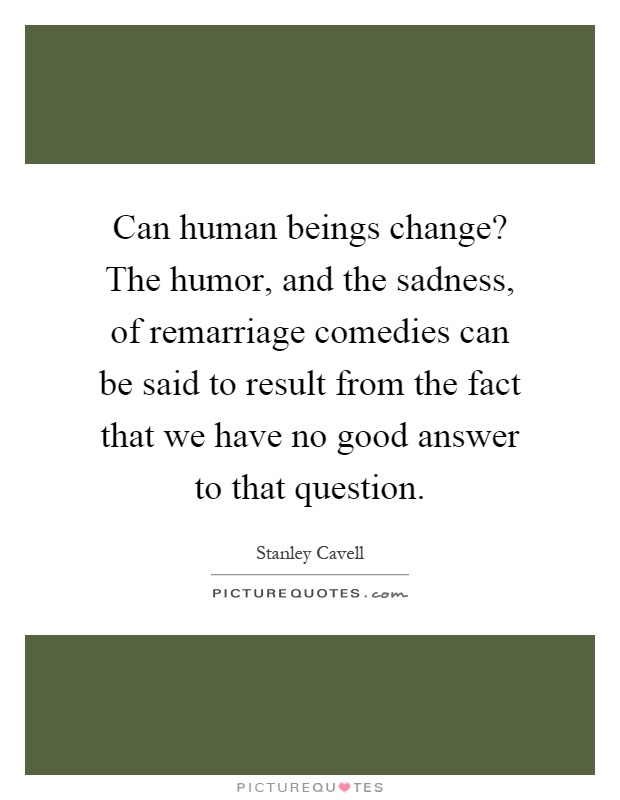 Can human beings change? The humor, and the sadness, of remarriage comedies can be said to result from the fact that we have no good answer to that question Picture Quote #1
