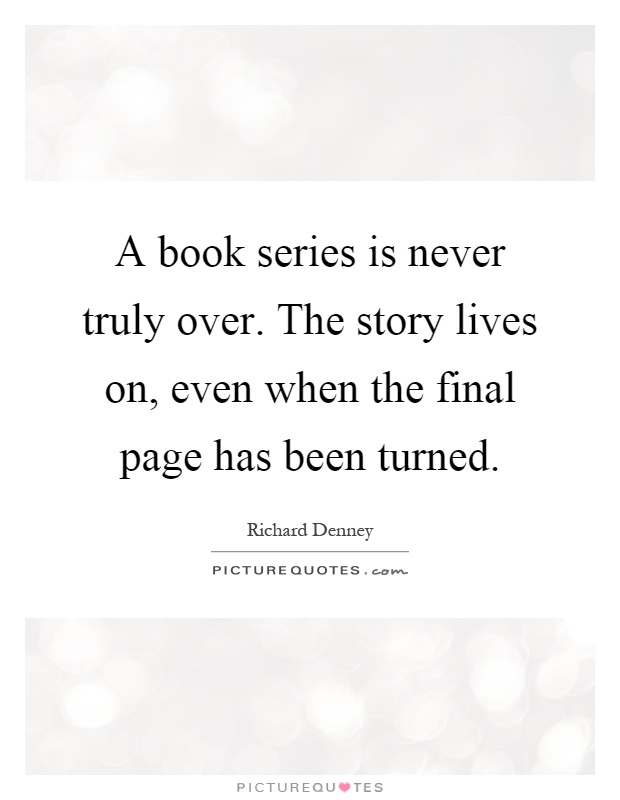 A book series is never truly over. The story lives on, even when the final page has been turned Picture Quote #1