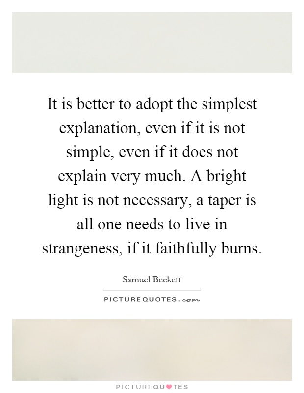 It is better to adopt the simplest explanation, even if it is not simple, even if it does not explain very much. A bright light is not necessary, a taper is all one needs to live in strangeness, if it faithfully burns Picture Quote #1