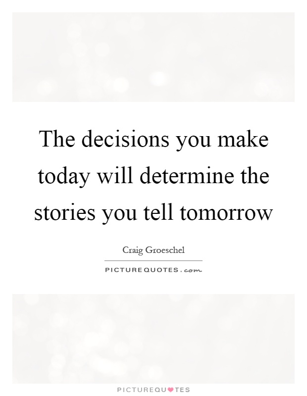 The decisions you make today will determine the stories you tell tomorrow Picture Quote #1