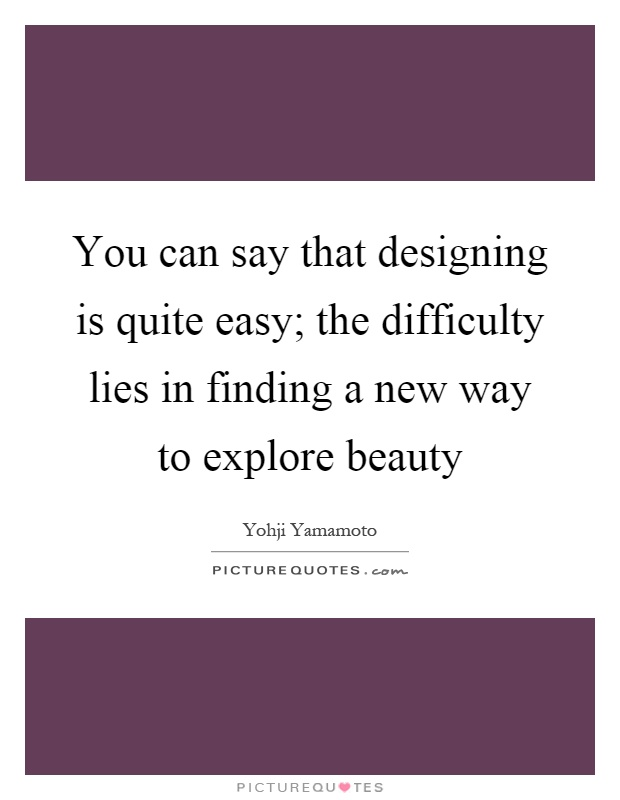 You can say that designing is quite easy; the difficulty lies in finding a new way to explore beauty Picture Quote #1