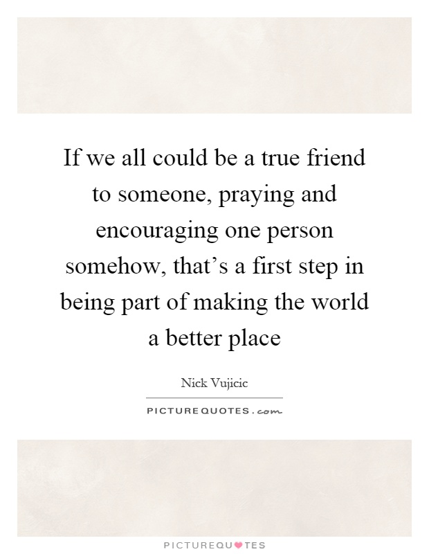 If we all could be a true friend to someone, praying and encouraging one person somehow, that's a first step in being part of making the world a better place Picture Quote #1