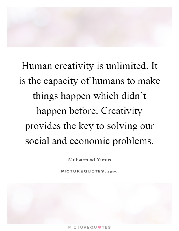 Human creativity is unlimited. It is the capacity of humans to make things happen which didn't happen before. Creativity provides the key to solving our social and economic problems Picture Quote #1