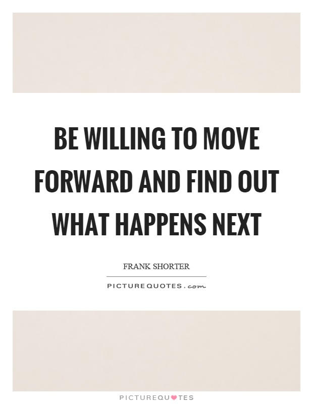 Be willing to move forward and find out what happens next Picture Quote #1
