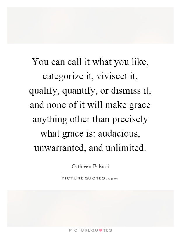 You can call it what you like, categorize it, vivisect it, qualify, quantify, or dismiss it, and none of it will make grace anything other than precisely what grace is: audacious, unwarranted, and unlimited Picture Quote #1