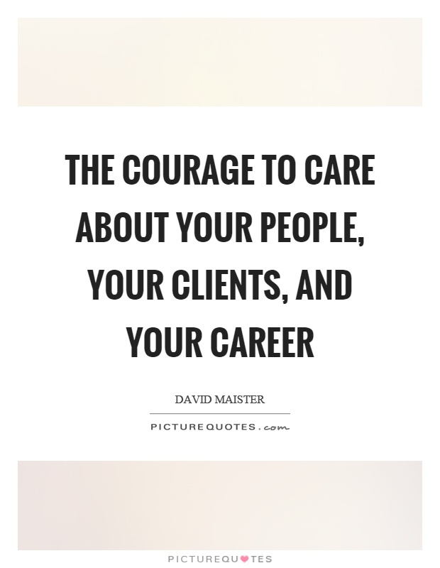 The courage to care about your people, your clients, and your career Picture Quote #1