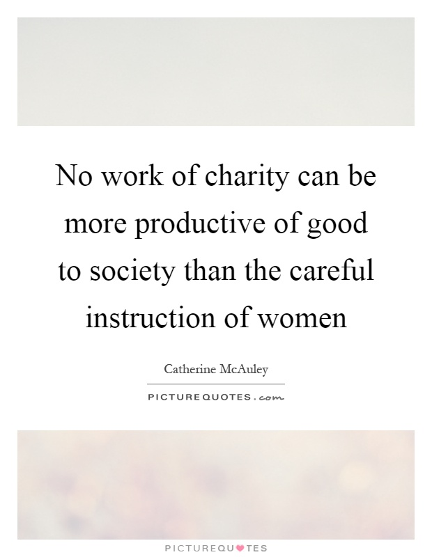No work of charity can be more productive of good to society than the careful instruction of women Picture Quote #1