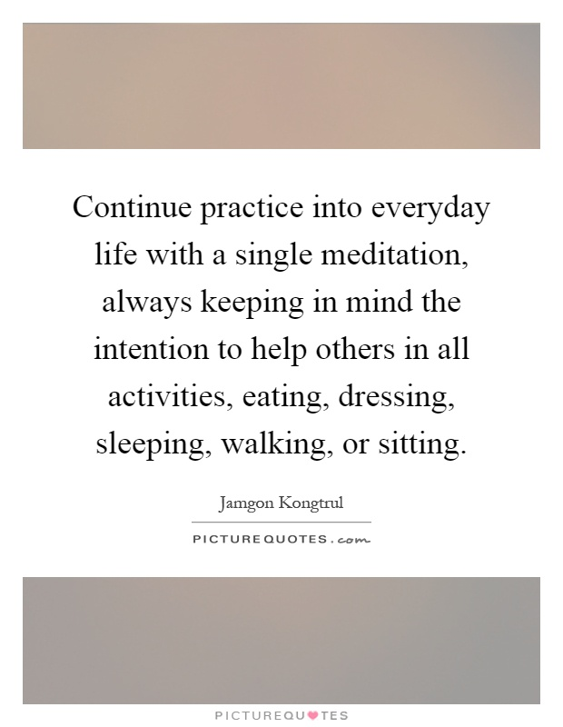 Continue practice into everyday life with a single meditation, always keeping in mind the intention to help others in all activities, eating, dressing, sleeping, walking, or sitting Picture Quote #1