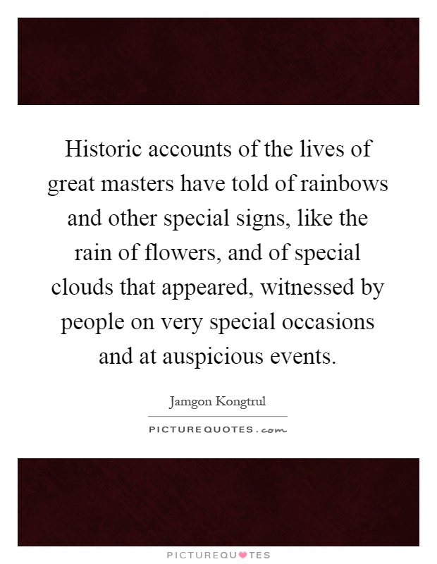 Historic accounts of the lives of great masters have told of rainbows and other special signs, like the rain of flowers, and of special clouds that appeared, witnessed by people on very special occasions and at auspicious events Picture Quote #1