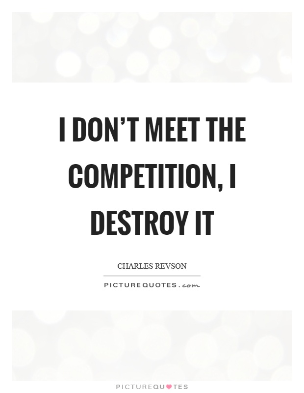 I don\'t meet the competition, I destroy it | Picture Quotes
