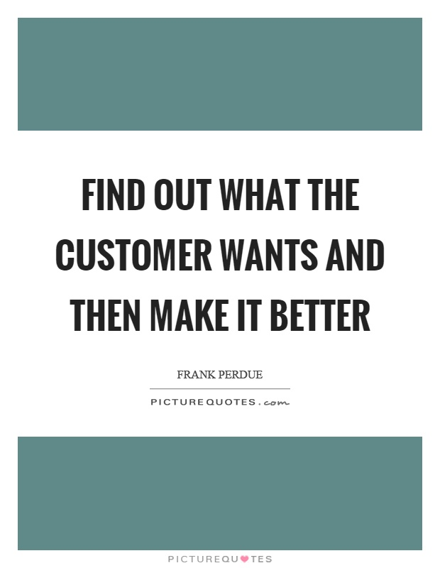 Find out what the customer wants and then make it better Picture Quote #1