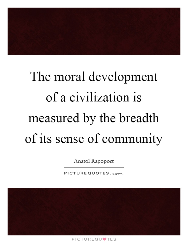 The moral development of a civilization is measured by the breadth of its sense of community Picture Quote #1