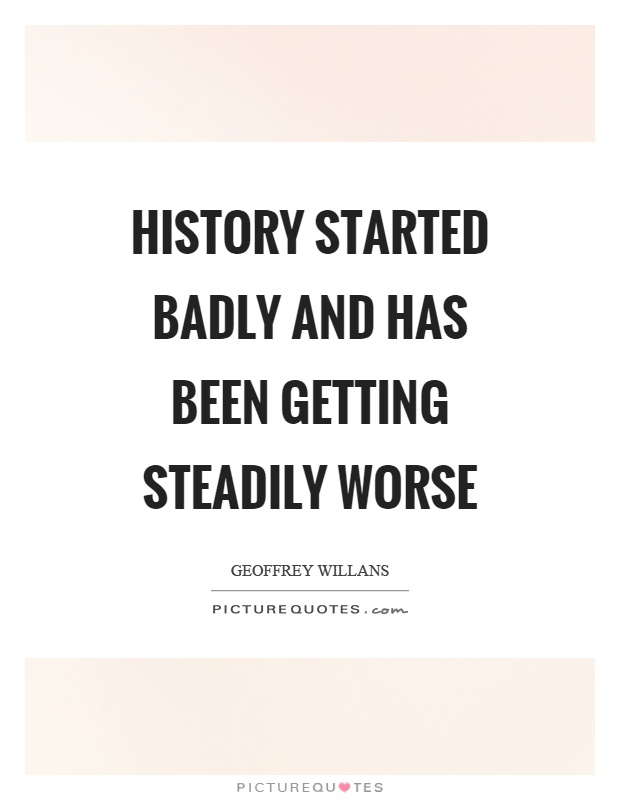 History started badly and has been getting steadily worse Picture Quote #1