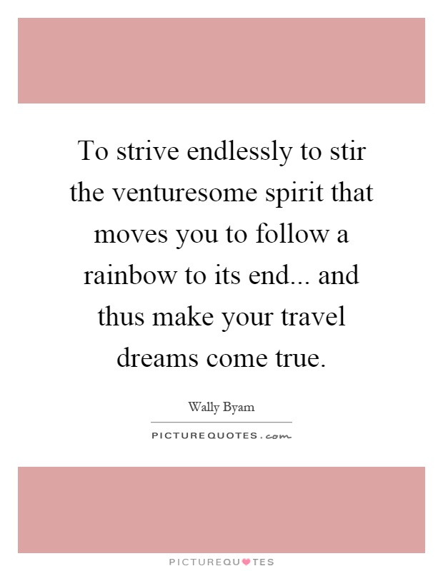 To strive endlessly to stir the venturesome spirit that moves you to follow a rainbow to its end... and thus make your travel dreams come true Picture Quote #1