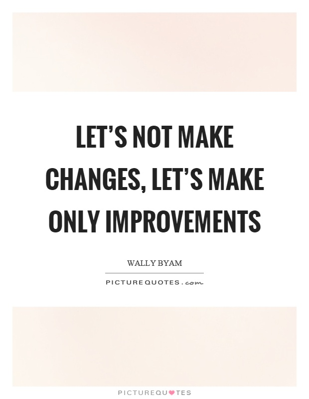 Let's not make changes, let's make only improvements Picture Quote #1
