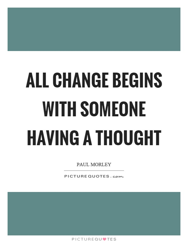 All change begins with someone having a thought Picture Quote #1