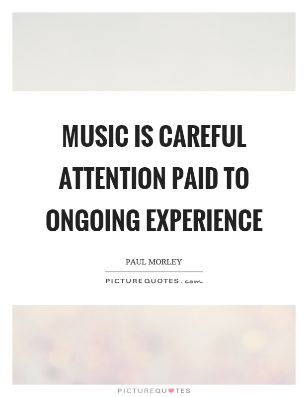 Music is careful attention paid to ongoing experience Picture Quote #1