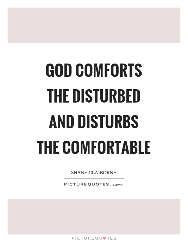 God comforts the disturbed and disturbs the comfortable Picture Quote #1