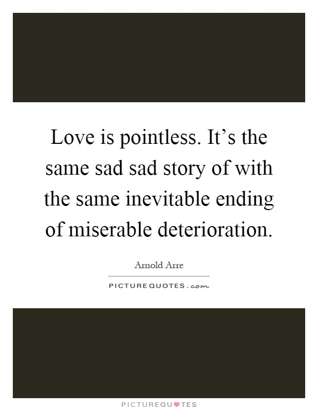 Love is pointless. It's the same sad sad story of with the same inevitable ending of miserable deterioration Picture Quote #1