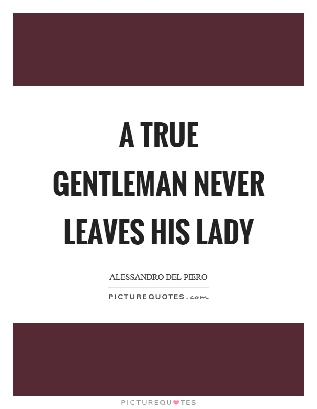 A true gentleman never leaves his lady Picture Quote #1