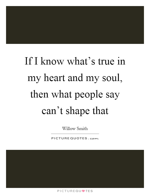 If I know what's true in my heart and my soul, then what people say can't shape that Picture Quote #1
