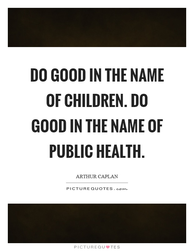 Do good in the name of children. Do good in the name of public health Picture Quote #1