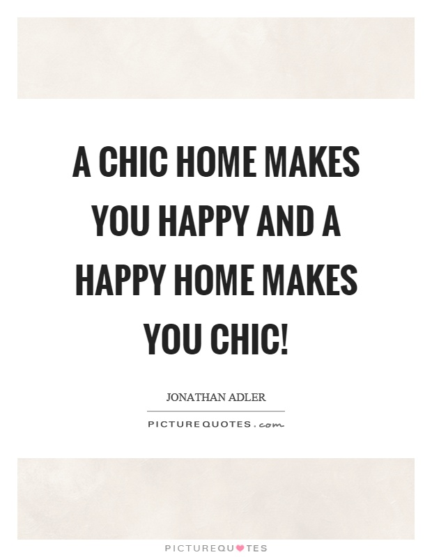 A chic home makes you happy and a happy home makes you chic! Picture Quote #1