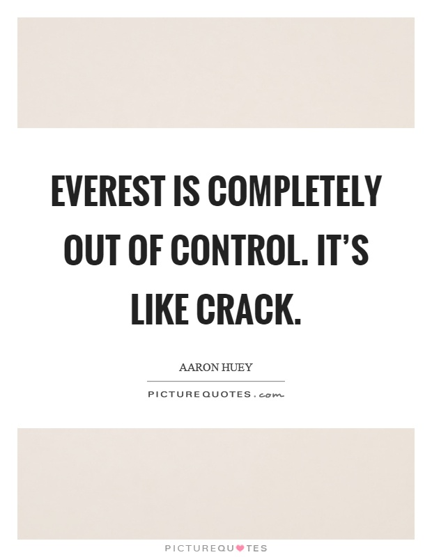 Everest is completely out of control. It's like crack Picture Quote #1