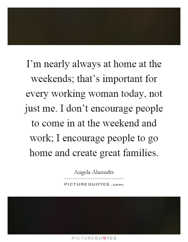 I'm nearly always at home at the weekends; that's important for every working woman today, not just me. I don't encourage people to come in at the weekend and work; I encourage people to go home and create great families Picture Quote #1
