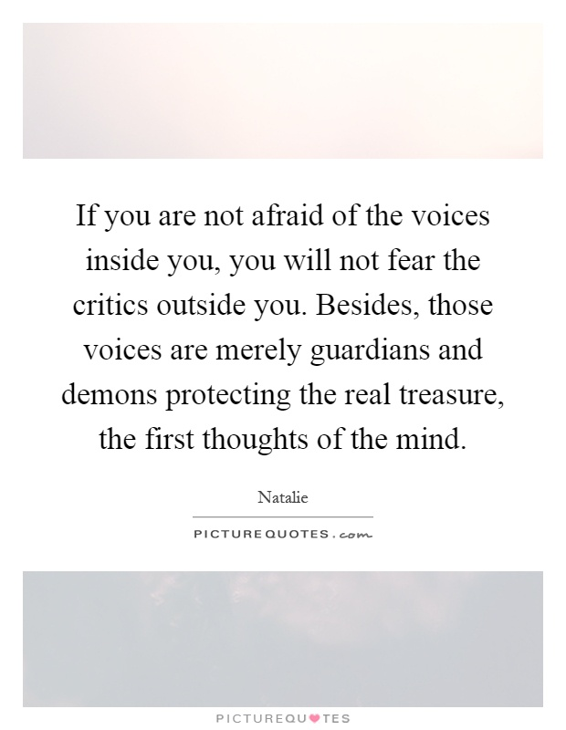 If you are not afraid of the voices inside you, you will not fear the critics outside you. Besides, those voices are merely guardians and demons protecting the real treasure, the first thoughts of the mind Picture Quote #1