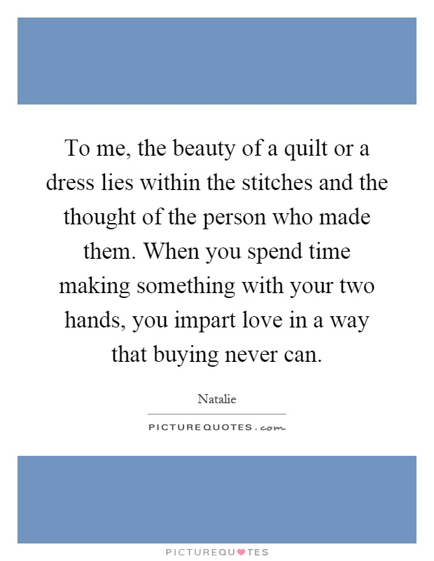 To me, the beauty of a quilt or a dress lies within the stitches and the thought of the person who made them. When you spend time making something with your two hands, you impart love in a way that buying never can Picture Quote #1